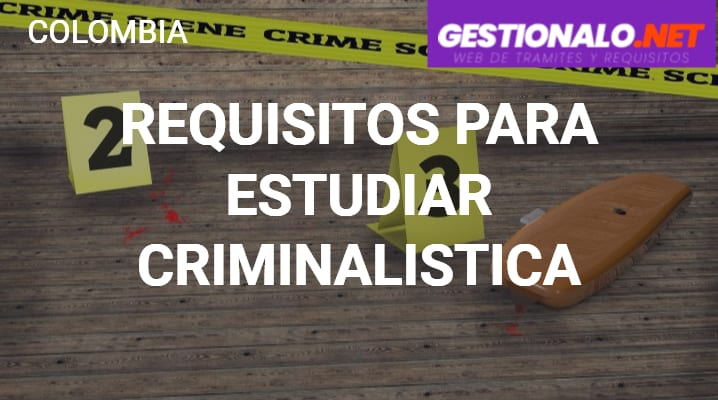 Requisitos para estudiar criminalistica en Colombia